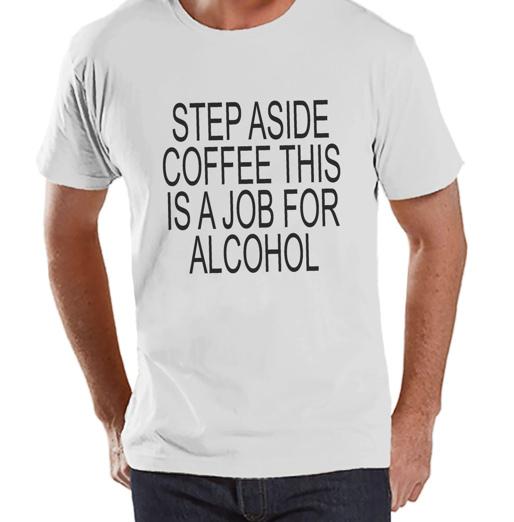 Drinking Shirts - Funny Hangover Shirt - Step Aside Coffee This Is a Job for Alcohol - Mens White Tee - Humorous Drinking Gift for Him - 7 ate 9 Apparel