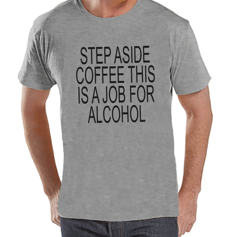 Drinking Shirts - Funny Hangover Shirt - Step Aside Coffee This Is a Job for Alcohol - Mens Grey Tee - Humorous Drinking Gift for Him - 7 ate 9 Apparel