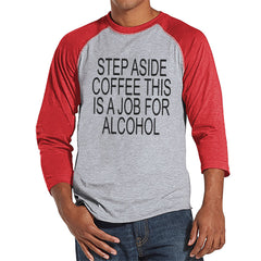 Drinking Shirts - Funny Hangover Shirt - Step Aside Coffee This Is a Job for Alcohol - Mens Red Raglan Tee - Humorous Drinking Gift for Him - 7 ate 9 Apparel
