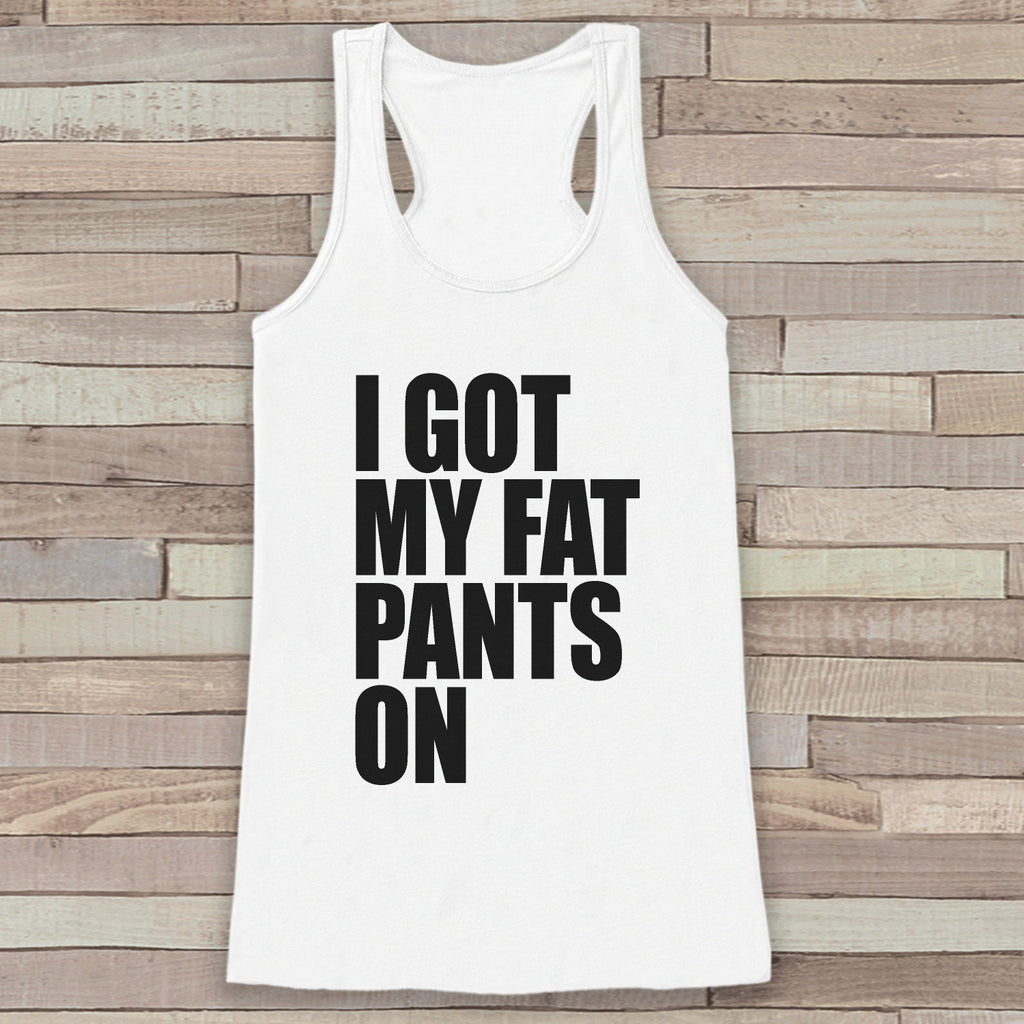 Funny Thanksgiving Shirt - I Got My Fat Pants On Thanksgiving Dinner Tank Top - Womens Humorous Shirt - Ladies Turkey Day Shirt - White Tank