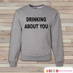 Alcohol Shirts - Drinking Sweatshirt - Drinking About You - Funny Beer Sweatshirt - Adult Crewneck Sweatshirt - Funny Men's Grey Sweatshirt - 7 ate 9 Apparel