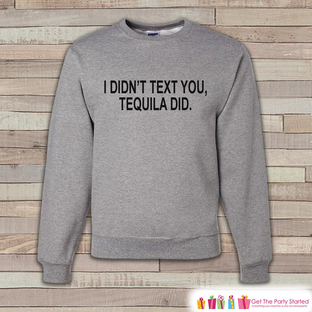 Alcohol Shirts - Drinking Sweatshirt - I  Didn't Text You, Tequila Did - Funny Beer Sweatshirt - Crewneck Sweatshirt - Men's Grey Sweatshirt - 7 ate 9 Apparel