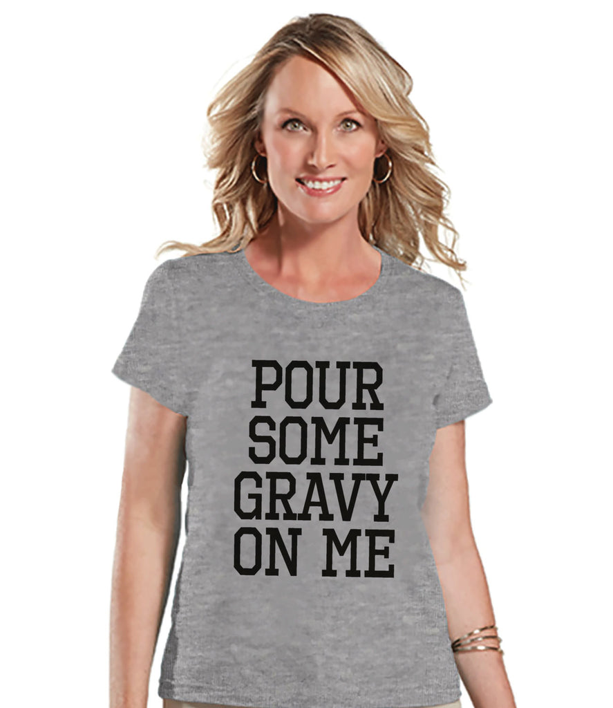 Pour Some Gravy On Me Shirt - Funny Food Tshirt - Funny Women's Thanksgiving Dinner Shirt - Humorous Ladies Grey T-shirt - Funny Food Shirt - 7 ate 9 Apparel