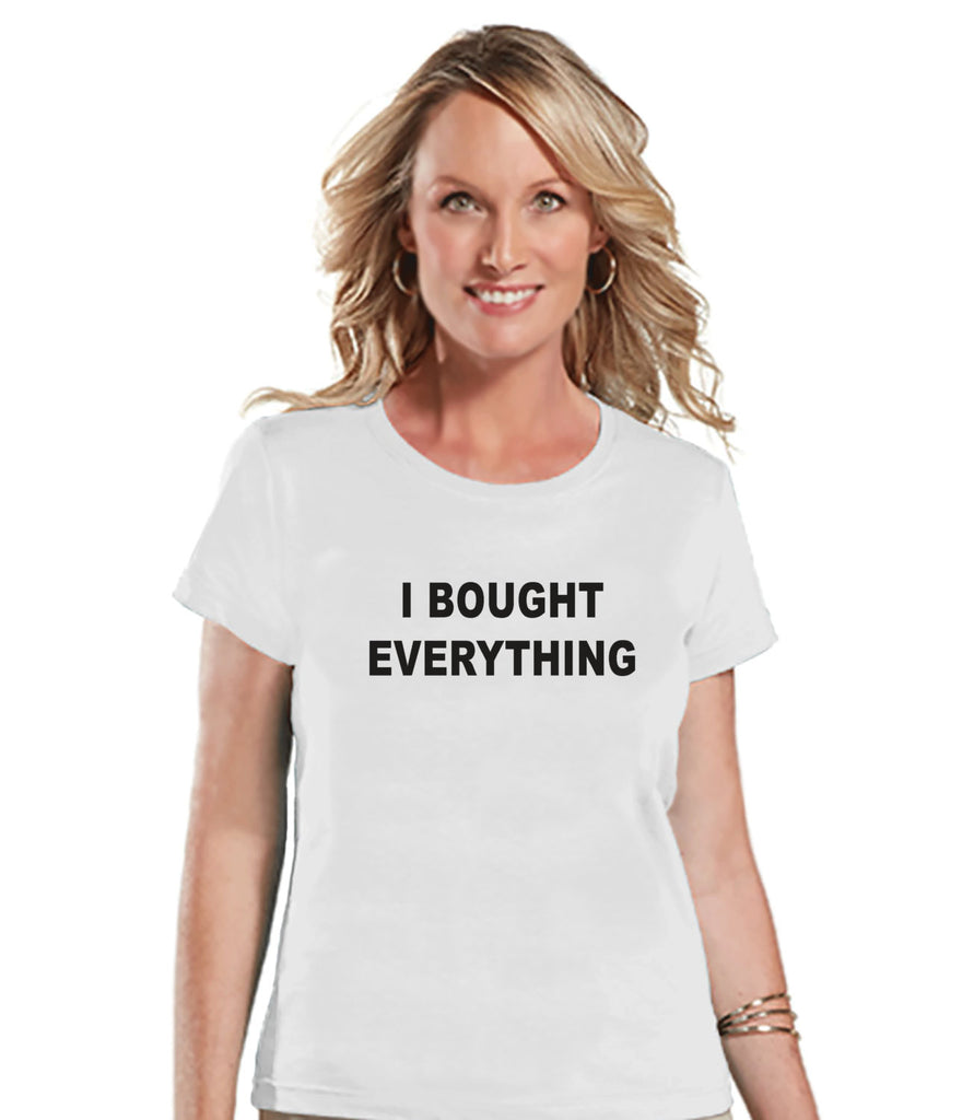 Black Friday Shirts - Funny Adult Thanksgiving Shirt - I Bought Everything - Funny Womens Black Friday Shopping Shirt - White Tshirt - 7 ate 9 Apparel