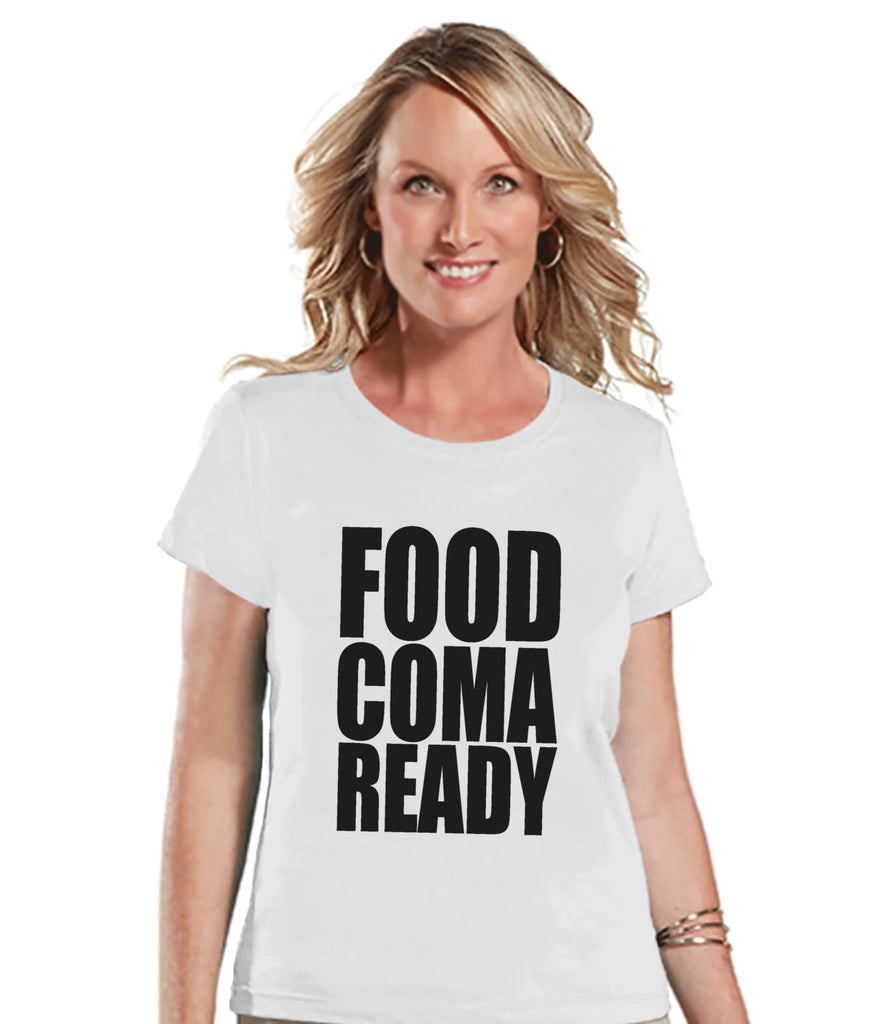 Food Coma Ready Shirt - Funny Food Tshirt - Funny Women's Thanksgiving Dinner Shirt - Humorous Food Ladies White T-Shirt - Funny Food Shirt