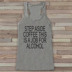 Step Aside Coffee This Is a Job for Alcohol - Funny Shirts for Women - Drinking Tank Top - Gift for Friend - Workout Tank - Gift for Her