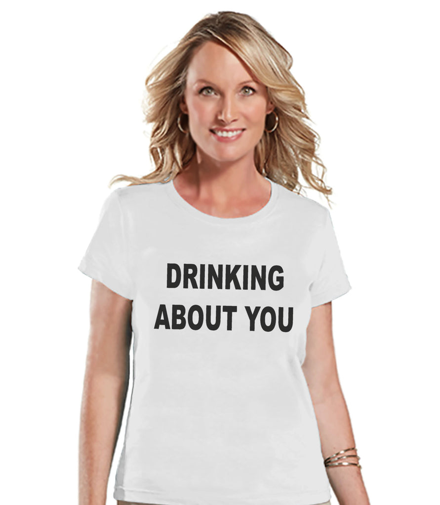 Drinking Shirts - Funny Drinking Shirt - Drinking About You - Womens White T-shirt - Humorous Gift for Her - Drinking Gift for Friend - 7 ate 9 Apparel