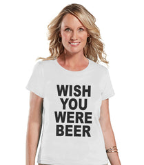 Drinking Shirts - Funny Drinking Shirt - Wish You Were Beer - Womens White T-shirt - Humorous Gift for Her - Drinking Gift for Friend - 7 ate 9 Apparel