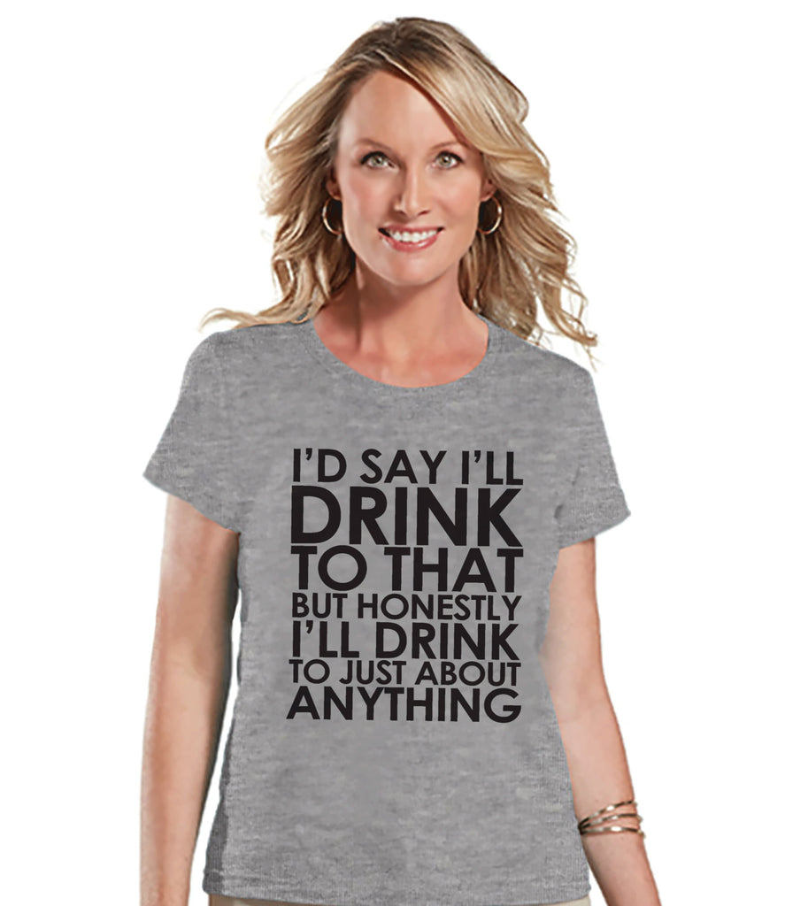 Drinking Shirts - Funny Drinking Shirt - I'll Drink To Anything - Womens Grey T-shirt - Humorous Gift for Her - Drinking Gift for Friend