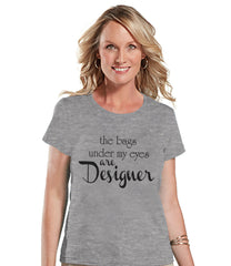 The Bags Under My Eyes Are Designer Shirt - Womens Grey T-shirt - Humorous Tshirt - Gift for Her, Gift for Friend - New Mom Gift Idea - 7 ate 9 Apparel