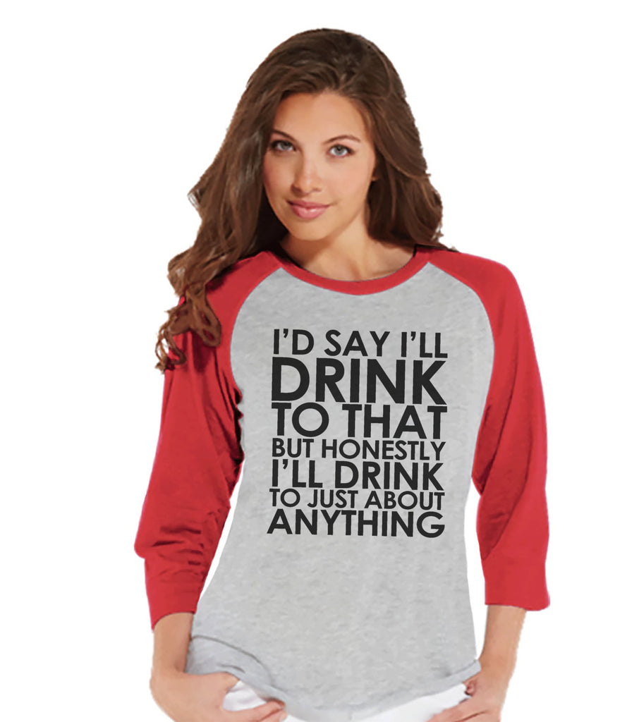 Drinking Shirts - Funny Drinking Shirt - I'll Drink To Anything - Womens Red Raglan Shirt - Humorous Gift for Her - Drinking Gift for Friend - 7 ate 9 Apparel