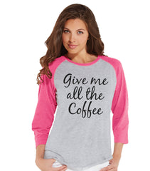Coffee Lovers Gift - Funny Coffee Shirt - Give Me All The Coffee - Womens Pink Raglan - Humorous Tshirt - Gift for Her - Gift for Friends