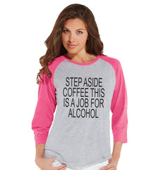 Drinking Shirts - Funny Hangover Shirt - Step Aside Coffee This Is a Job for Alcohol - Womens Pink Raglan - Humorous Drinking Gift for Her