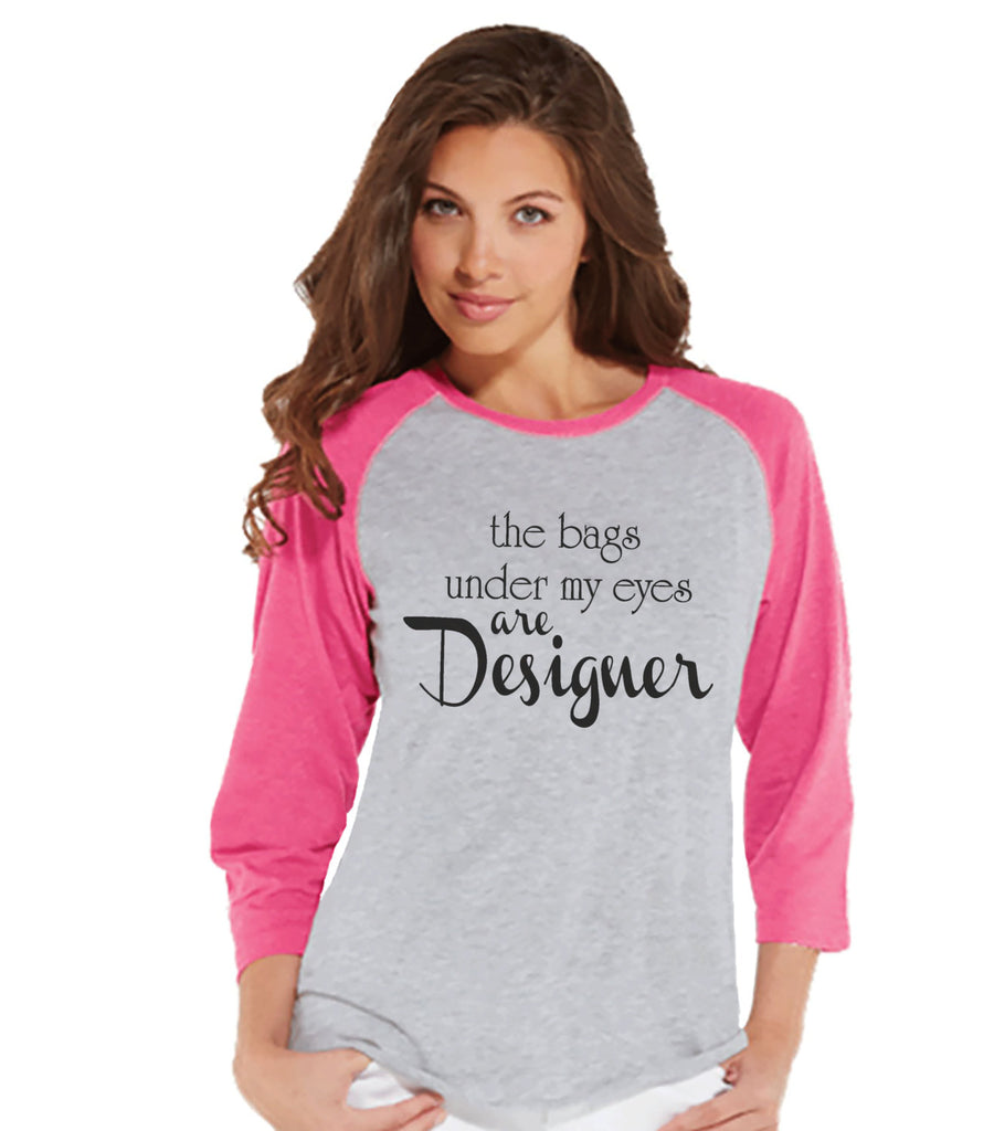 The Bags Under My Eyes Are Designer Shirt - Womens Pink Raglan T-shirt - Humorous Tshirt - Gift for Her, Gift for Friend - New Mom Gift Idea