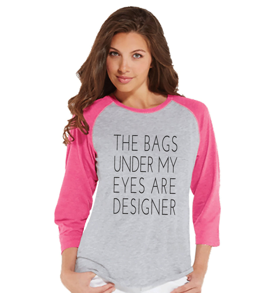 The Bags Under My Eyes Are Designer Shirt - Womens Pink Raglan Tshirt - Humorous T-shirt - Gift for Her, Gift for Friend - New Mom Gift Idea - 7 ate 9 Apparel