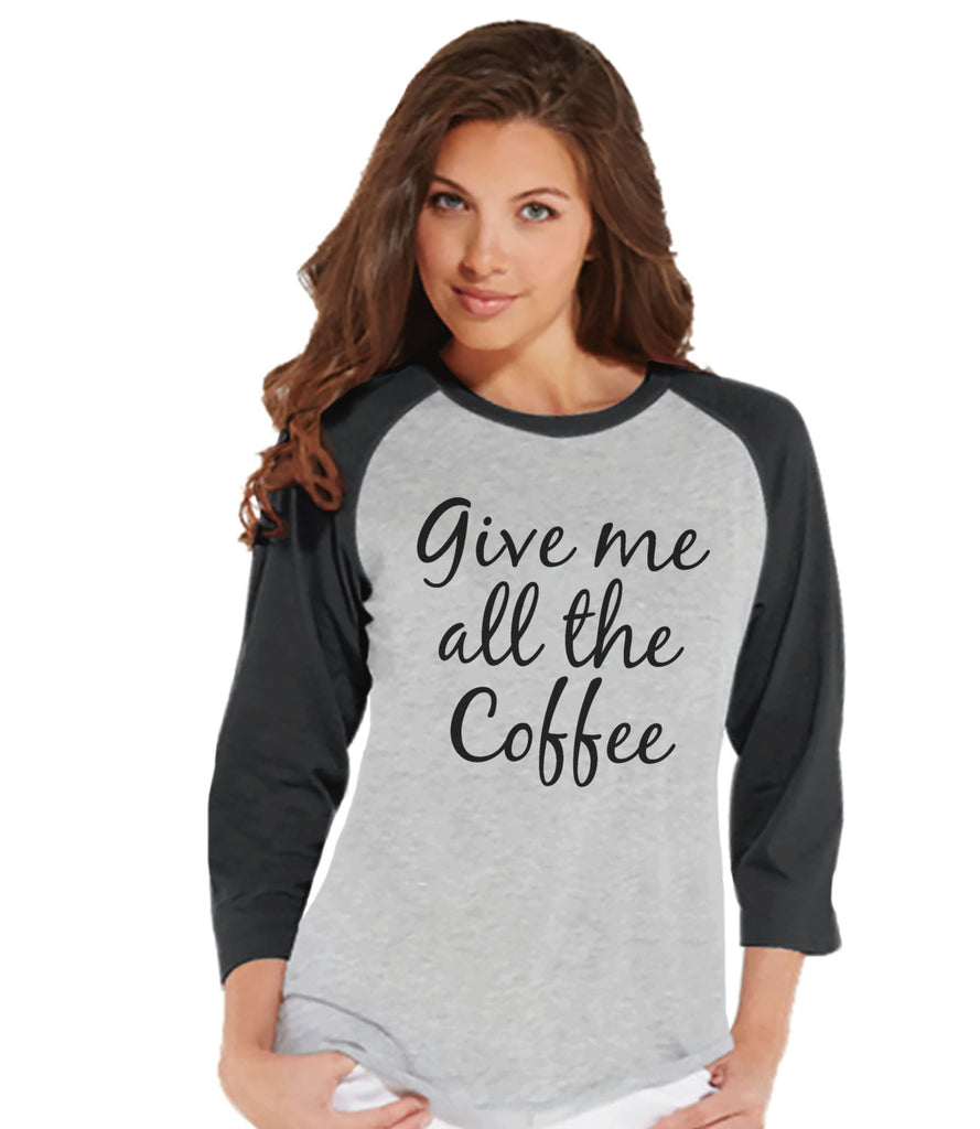 Coffee Lover Gift - Funny Coffee Shirt - Give Me All The Coffee - Womens Grey Raglan - Humorous Tshirt - Gift for Her - Gift for Friends