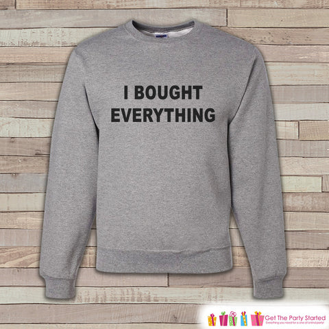 Black Friday Shirts - I Bought Everything - Shopping Sweatshirt - Adult Crewneck Sweatshirt - Men's Grey Sweatshirt - Funny Shopping Shirt - 7 ate 9 Apparel