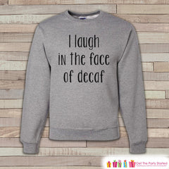 Coffee Shirt - Funny Coffee Sweatshirt - I  Laugh In The Face Of Decaf - Adult Crewneck Sweatshirt - Funny Mens Grey Sweatshirt Coffee Gift - 7 ate 9 Apparel