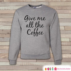 Coffee Shirt - Funny Coffee Sweatshirt - Give Me All The Coffee - Adult Crewneck Sweatshirt - Funny Men's Grey Sweatshirt - Coffee Lover - 7 ate 9 Apparel