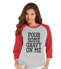Pour Some Gravy On Me Shirt - Funny Food Tshirt - Funny Women's Thanksgiving Dinner Shirt - Ladies Red Raglan Tee - Funny Food Shirt - 7 ate 9 Apparel
