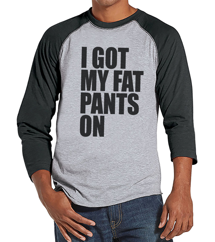 I Got My Fat Pants On Shirt - Funny Adult Thanksgiving Shirt - Funny Men's Thanksgiving Dinner Shirt - Mens Grey Raglan - Funny Food Shirt - 7 ate 9 Apparel
