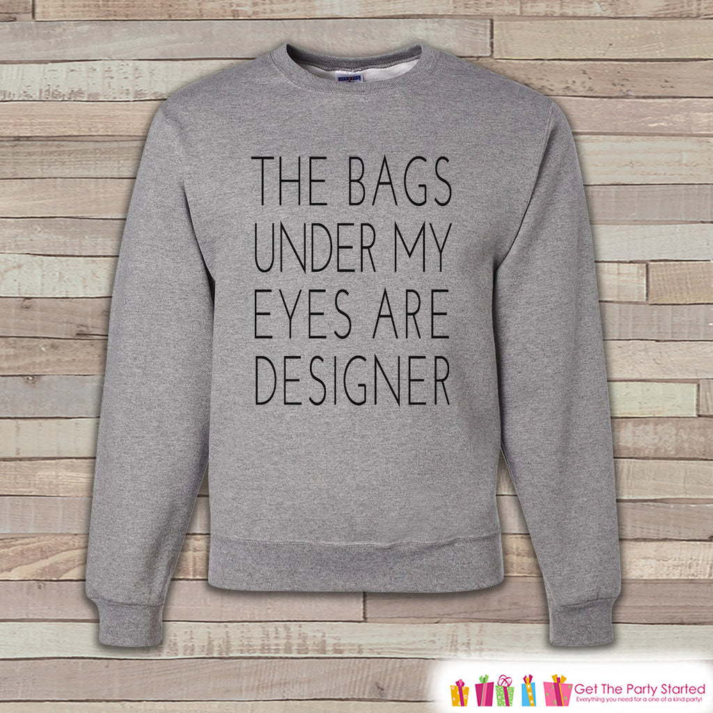 Funny Sweatshirt - Bags Under My Eyes Are Designer Sweatshirt - Adult Crewneck Sweatshirt - Funny Grey Sweatshirt - Friend Gift Idea - 7 ate 9 Apparel