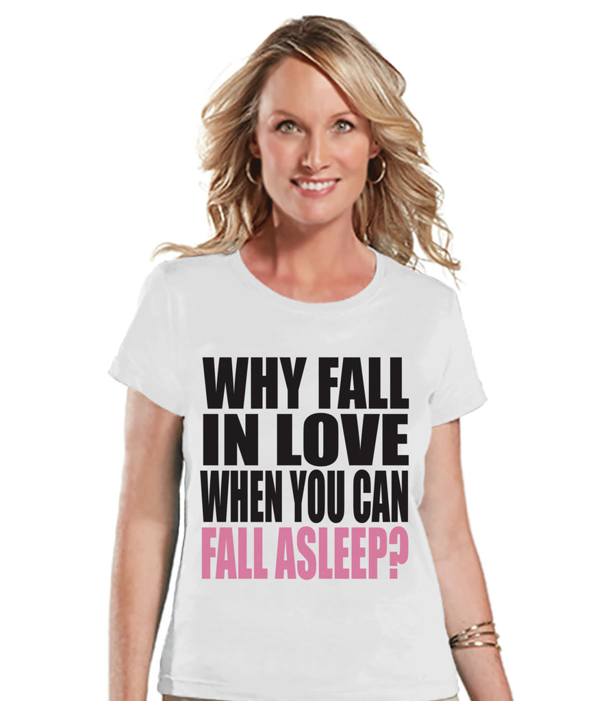 Ladies Valentine Shirt - Funny Valentine Shirt - Womens Why Fall In Love Shirt - Anti Valentines Gift for Her - Humorous White T-shirt - 7 ate 9 Apparel