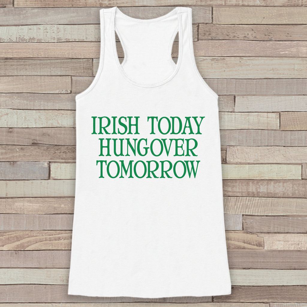St. Patrick's Tank Top - Funny St. Patricks Day Tank - Women's White Tank Top - Drinking Shirt - Irish Today Hungover Tomorrow - Party Shirt - 7 ate 9 Apparel