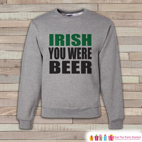 Adult St. Patrick's Day - Funny St Patricks Sweatshirt - Irish You Were Beer - Drinking Shirt - Beer Lover - Grey Pullover - Adult Crewneck - 7 ate 9 Apparel