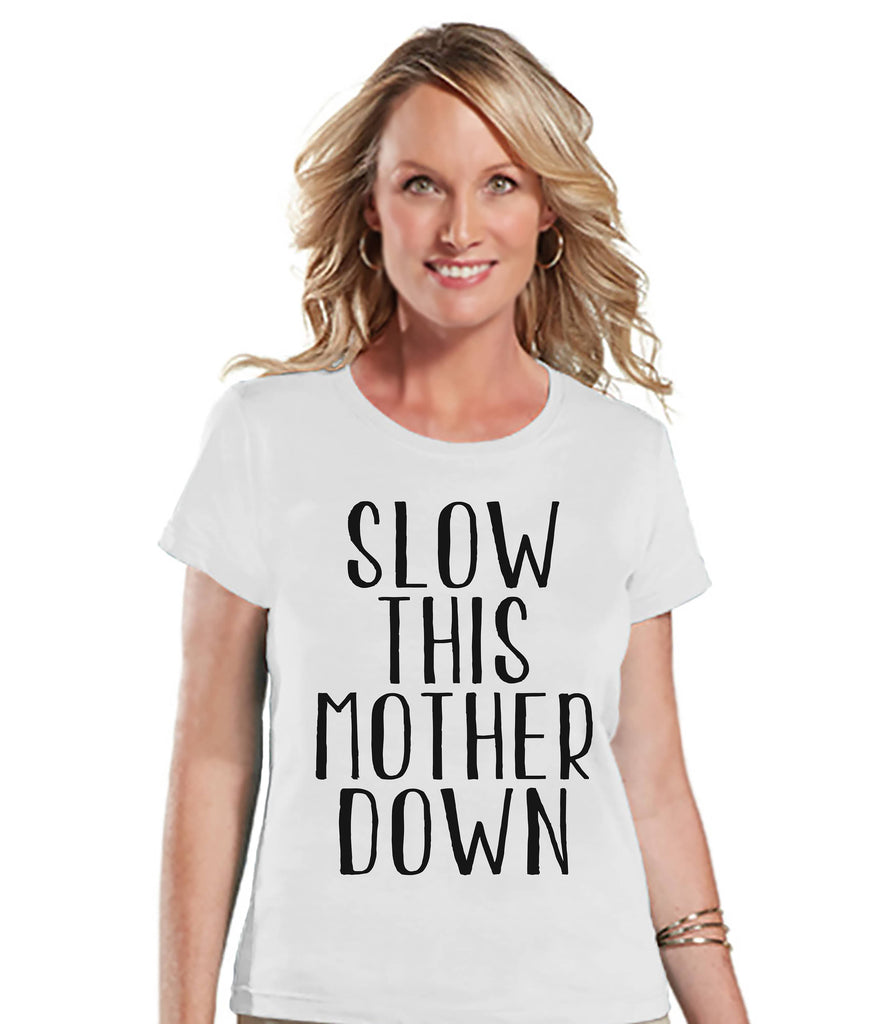 Funny Mom Shirt - Slow This Mother Down - Womens White T-shirt - Funny Ladies Shirt - Gift For Mom - Mother's Day Gift for Her