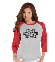 Funny Women's Shirt - I'm Not With Stupid Anymore - Funny Shirt - Breakup T-shirt - Womens Red Baseball Tee - Funny Tshirts - Gift for Her