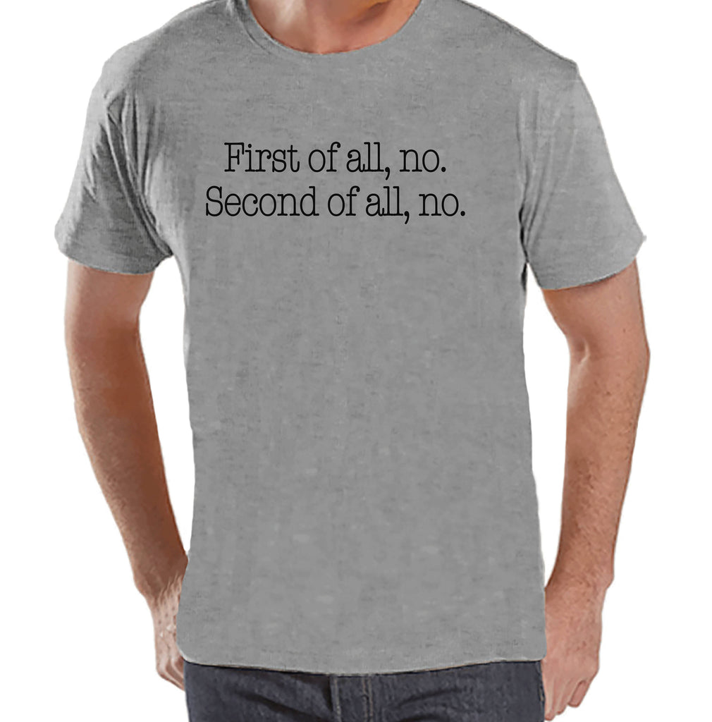 Men's Funny Shirt - First of all, no - Funny Mens Shirts - Funny Shirt - Grey Tshirt - Gift for Him - Funny Gift Idea for Dad