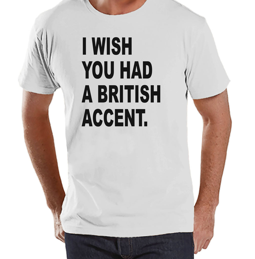 Men's Funny Shirt - Wish You Had a British Accent - Funny Mens Shirts - Adult White Tshirt - Gift for Him - Funny Gift Idea for Friend