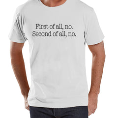 Men's Funny Shirt - First of all, no - Funny Mens Shirts - Funny Shirt - White Tshirt - Gift for Him - Funny Gift Idea for Dad