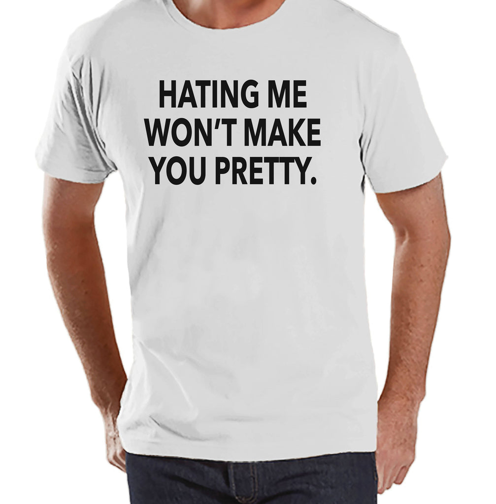 Men's Funny Shirt - Hating Me Won't Make You Pretty - Funny Mens Shirts - White Tshirt - Gift for Him - Funny Gift Idea for Friend