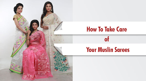 how to take care of Muslin sarees