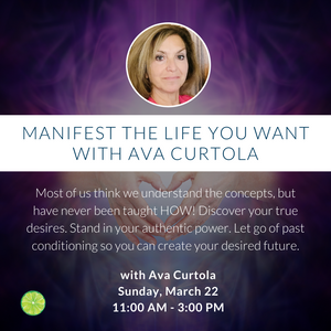 Manifest the Life you Want with Ava Curtola | Sunday, March 22 11:00am-3:00pm