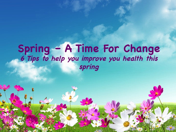 Spring - A Time For Change! 6 Tips to Help You Improve Your Health.