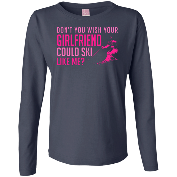 Don't You Wish Your Girlfriend Could Ski Like Me? Long Sleeves