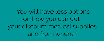 You will have less choices and options on how you can get your discount medical supplies and from where.