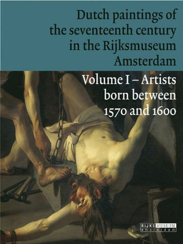 Dutch Paintings of the Seventeenth Century in the Rijksmuseum Amsterdam: Volume 1: Artists Born Between 1570 and 1600