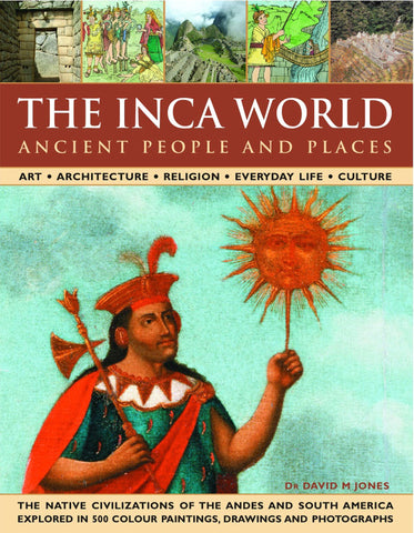The Inca World: Ancient People & Places: Art, architecture, religion, everyday life and culture