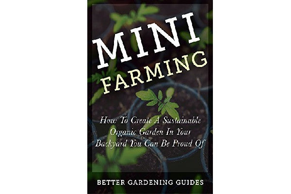 Mini Farming: How to Create a Sustainable Organic Garden in Your Backyard You Can Be Proud Of (Square Foot Gardening, Small Space Gardening, Mini Farming For Beginners) Kindle Edition - SustainTheFuture.us - The Natural and Organic Way of Life
