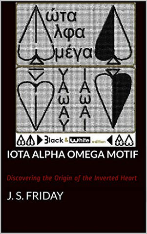Iota Alpha Omega Motif: Discovering the Origin of the Inverted Heart (Black & White Edition Book 1)