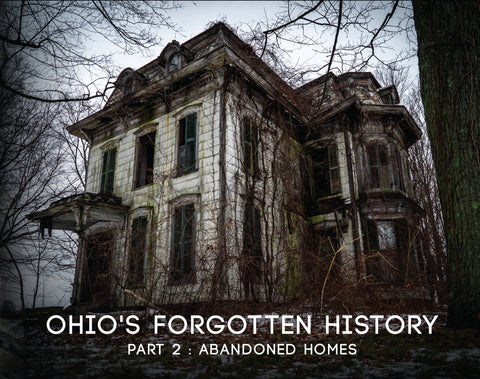 Ohio's Forgotten History Part 2 - Abandoned Homes - PRE-ORDER