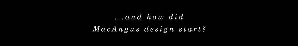 and how did MacAngus design start?
