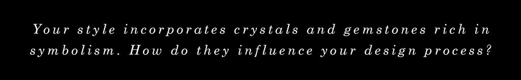 Your style incorporates crystals and gemstones rich in symbolism. How do they influence your design process?