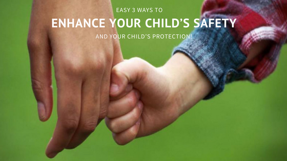 Easy 3 Ways To Enhance Your Child's Safety And Your Child's Protection!