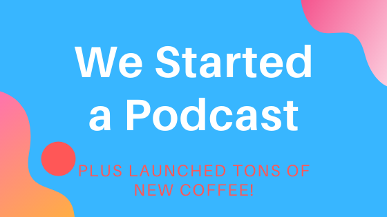We Started a Podcast & Released Tons of New Coffee