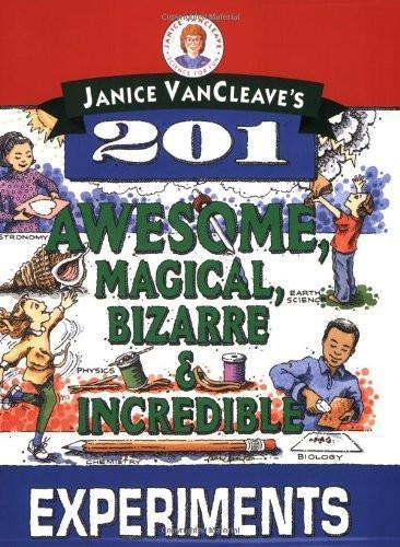 201 AWESOME, MAGICAL, BIZARRE, & INCREDIBLE EXPERIMENTS